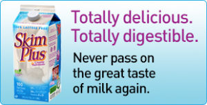 Totally delicious. Totally digestible. Never pass on the great taste of milk again with Skim Plus Milk.